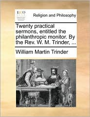 Twenty Practical Sermons, Entitled the Philanthropic Monitor. by the REV. W. M. Trinder, ...
