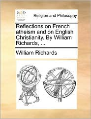 Reflections on French Atheism and on English Christianity. by William Richards, ...