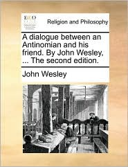 A Dialogue Between an Antinomian and His Friend. by John Wesley, ... the Second Edition.