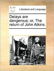 Delays Are Dangerous; Or, the Return of John Atkins.