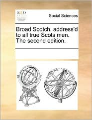 Broad Scotch, Address'd to All True Scots Men. the Second Edition.
