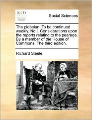 The Plebeian. to Be Continued Weekly. No I. Considerations Upon the Reports Relating to the Peerage. by a Member of the House of Commons. the Third Ed