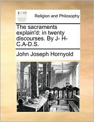 The Sacraments Explain'd: In Twenty Discourses. by J- H- C.A-D.S.
