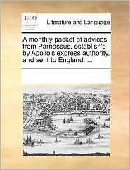 A Monthly Packet of Advices from Parnassus, Establish'd by Apollo's Express Authority, and Sent to England