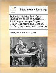 Trait de La Loi Des Fiefs. Qui a Toujours T Suivie En Canada ... Par Franois Joseph Cugnet, Ecuier, Seigneur de St. Etienne, &C. &C. [One Line of Lati