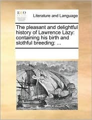 The Pleasant and Delightful History of Lawrence Lazy: Containing His Birth and Slothful Breeding: ...