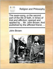 The Swan-Song, or the Second Part of the Life of Faith, in Times of Trial and Affliction: Opened and Applied by ... Mr. John Brown. and Published by t