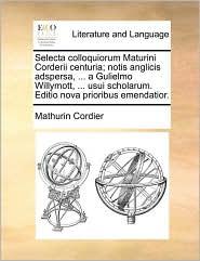 Selecta Colloquiorum Maturini Corderii Centuria; Notis Anglicis Adspersa, ... a Gulielmo Willymott, ... Usui Scholarum. Editio Nova Prioribus Emendati