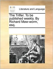The Trifler. to Be Published Weekly. by Richard Maw-Worm, Esq.