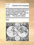 P. Ovidii Nasonis Metamorphoseon Libri XV. Cum Versione Anglica, ... Or, Ovid's Metamorphoses, with an English Translation, ... by John Clarke, ... th
