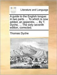 A Guide to the English Tongue: In Two Parts. ... to Which Is Now Added, an Appendix, ... by T. Dyche, ... the Sixty Seventh Edition, Corrected.