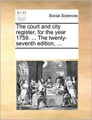The Court and City Register, for the Year 1759. ... the Twenty-Seventh Edition, ...