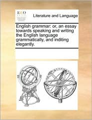 English Grammar: Or, an Essay Towards Speaking and Writing the English Language Grammatically, and Inditing Elegantly.