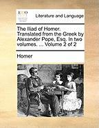 The Iliad of Homer. Translated from the Greek by Alexander Pope, Esq. in Two Volumes. ... Volume 2 of 2