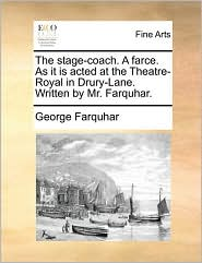 The Stage-Coach. a Farce. as It Is Acted at the Theatre-Royal in Drury-Lane. Written by Mr. Farquhar.