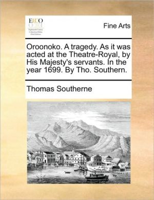 Oroonoko. a Tragedy. as It Was Acted at the Theatre-Royal, by His Majesty's Servants. in the Year 1699. by Tho. Southern.