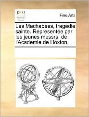 Les Machabes, Tragedie Sainte. Represente Par Les Jeunes Messrs. de L'Academie de Hoxton.