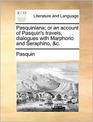 Pasquiniana; Or an Account of Pasquin's Travels, Dialogues with Marphorio and Seraphino, &C.