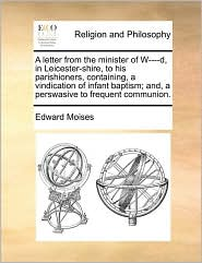 A  Letter from the Minister of W----D, in Leicester-Shire, to His Parishioners, Containing, a Vindication of Infant Baptism; And, a Perswasive to Fre
