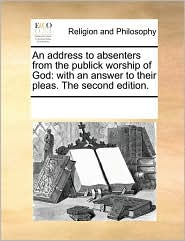 An Address to Absenters from the Publick Worship of God: With an Answer to Their Pleas. the Second Edition.