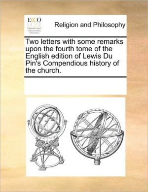 Two Letters with Some Remarks Upon the Fourth Tome of the English Edition of Lewis Du Pin's Compendious History of the Church.