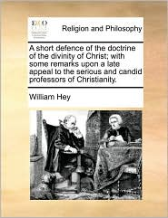 A  Short Defence of the Doctrine of the Divinity of Christ; With Some Remarks Upon a Late Appeal to the Serious and Candid Professors of Christianity