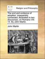 The end and evidence of adoption, inseparably connected; illustrated in two discourses, on Romans VIII. 14. By John Martin.