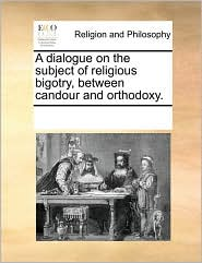 A Dialogue on the Subject of Religious Bigotry, Between Candour and Orthodoxy.