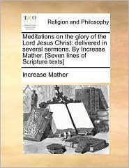 Meditations on the Glory of the Lord Jesus Christ: Delivered in Several Sermons. by Increase Mather. [Seven Lines of Scripture Texts]