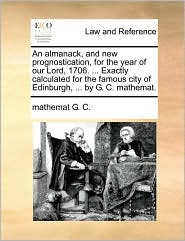 An Almanack, and New Prognostication, for the Year of Our Lord, 1706. ... Exactly Calculated for the Famous City of Edinburgh, ... by G. C. Mathemat.
