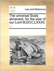 The Universal Scots Almanack, for the Year of Our Lord M, DCC, LXXXII. ...