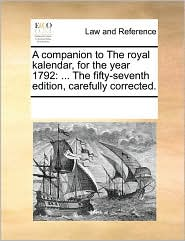 A Companion to the Royal Kalendar, for the Year 1792: The Fifty-Seventh Edition, Carefully Corrected.