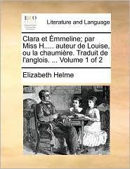 Clara Et Mmeline; Par Miss H..... Auteur de Louise, Ou La Chaumire. Traduit de L'Anglois. ... Volume 1 of 2