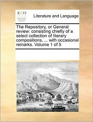 The Repository, or General Review: Consisting Chiefly of a Select Collection of Literary Compositions, ... with Occasional Remarks. Volume 1 of 5