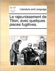 Le Rajeunissement de Titon; Avec Quelques Pieces Fugitives.