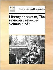 Literary Annals: Or, the Reviewers Reviewed. Volume 1 of 1