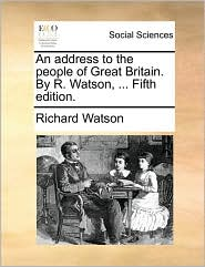 An Address to the People of Great Britain. by R. Watson, ... Fifth Edition.