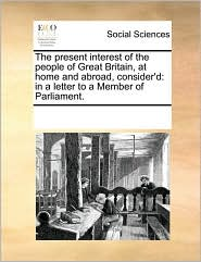 The Present Interest of the People of Great Britain, at Home and Abroad, Consider'd: In a Letter to a Member of Parliament.