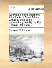 A Serious Exhortation to the Inhabitants of Great Britain with Reference to the Approaching Fast. by the REV. Thomas Robinson, ...