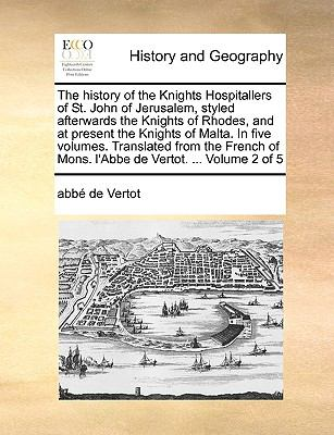 The History of the Knights Hospitallers of St John of Jerusalem, Styled Afterwards the Knights of Rhodes, and at Present the Knights of Malt - Abbe de Vertot
