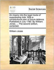 An Inquiry Into the Legal Mode of Suppressing Riots. with a Constitutional Plan of Future Defence. Published in July 1780. by William Jones, ... the