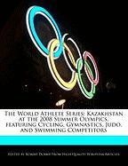 The World Athlete Series: Kazakhstan at the 2008 Summer Olympics, Featuring Cycling, Gymnastics, Judo, and Swimming Competitors