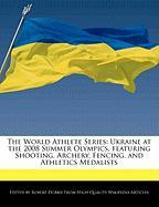 The World Athlete Series: Ukraine at the 2008 Summer Olympics, Featuring Shooting, Archery, Fencing, and Athletics Medalists