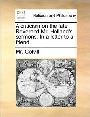 A Criticism on the Late Reverend Mr. Holland's Sermons. in a Letter to a Friend.