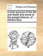 A Brief Account of the Life and Death and Some of the Gospel Labours, of ... William Ellis.