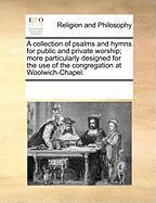A Collection of Psalms and Hymns for Public and Private Worship; More Particularly Designed for the Use of the Congregation at Woolwich-Chapel.