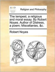 The Tempest, a Religious and Moral Essay. by Robert Noyes. Author of Distress, a Poem; Miscellanies, &C.