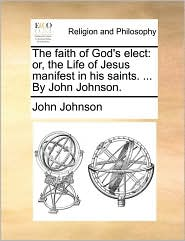 The Faith of God's Elect: Or, the Life of Jesus Manifest in His Saints. ... by John Johnson.