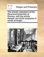 The Shorter Catechism of the Reverend Assembly of Divines, with the Proofs Thereof, Out of the Scriptures in Words at Length