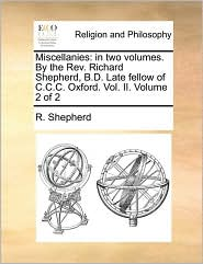 Miscellanies: In Two Volumes. by the REV. Richard Shepherd, B.D. Late Fellow of C.C.C. Oxford. Vol. II. Volume 2 of 2